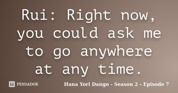 Rui: Right now, you could ask me to go anywhere at any time.... Frase de Hana Yori Dango - Season 2 - Episode 7.