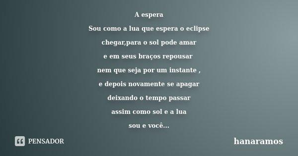 A espera Sou como a lua que espera o eclipse chegar,para o sol pode amar e em seus braços repousar nem que seja por um instante , e depois novamente se apagar d... Frase de hanaramos.