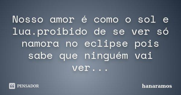 Nosso amor é como o sol e lua.proibido de se ver só namora no eclipse pois sabe que ninguém vai ver...... Frase de hanaramos.