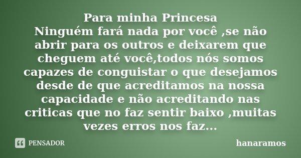Para minha Princesa Ninguém fará nada por você ,se não abrir para os outros e deixarem que cheguem até você,todos nós somos capazes de conguistar o que desejamo... Frase de hanaramos.