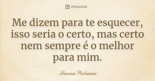 Me dizem para te esquecer, isso seria o certo, mas certo nem sempre é o melhor para mim.... Frase de Hanna Pinheiro.