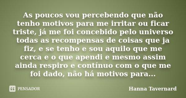 As poucos vou percebendo que não tenho motivos para me irritar ou ficar triste, já me foi concebido pelo universo todas as recompensas de coisas que ja fiz, e s... Frase de Hanna Tavernard.