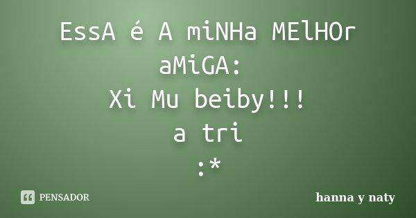 EssA é A miNHa MElHOr aMiGA: Xi Mu beiby!!! a tri :*... Frase de hanna y naty.