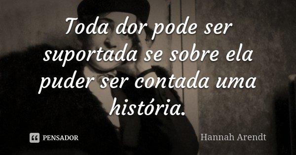 Toda dor pode ser suportada se sobre ela puder ser contada uma história.... Frase de Hannah Arendt.