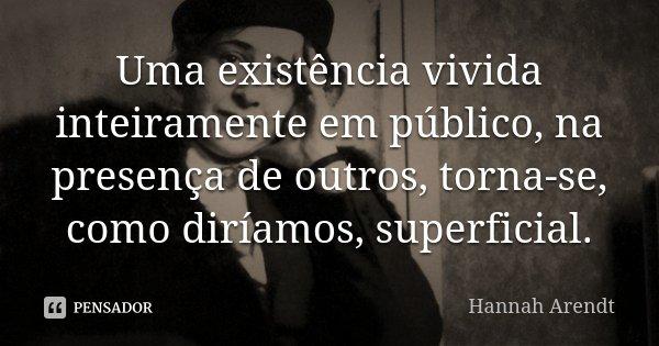 Uma existência vivida inteiramente em público, na presença de outros, torna-se, como diríamos, superficial.... Frase de Hannah Arendt.