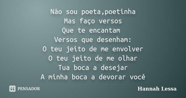 Não sou poeta,poetinha Mas faço versos Que te encantam Versos que desenham: O teu jeito de me envolver O teu jeito de me olhar Tua boca a desejar A minha boca a... Frase de Hannah Lessa.