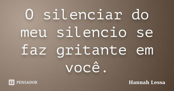 O silenciar do meu silencio se faz gritante em você.... Frase de Hannah Lessa.