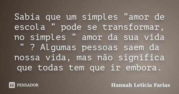 """Sabia que um simples """"amor de escola """" pode se transformar, no simples """" amor da sua vida """" ? Algumas pessoas saem da nossa vida, mas não significa que todas te... Frase de Hannah Leticia Farias."""
