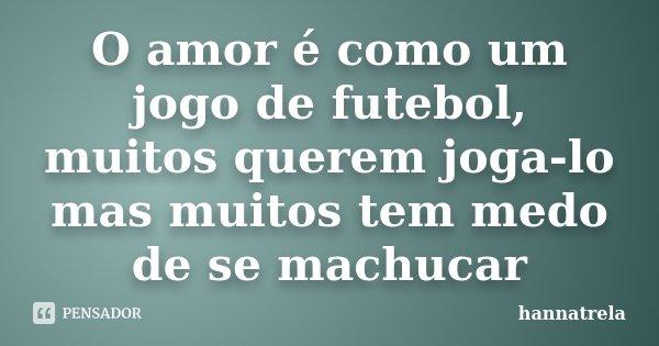 Hannatrela  O amor é como um jogo de futebol 9d92915b46fc5