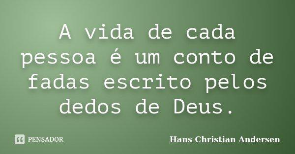 A vida de cada pessoa é um conto de fadas escrito pelos dedos de Deus.... Frase de Hans Christian Andersen.