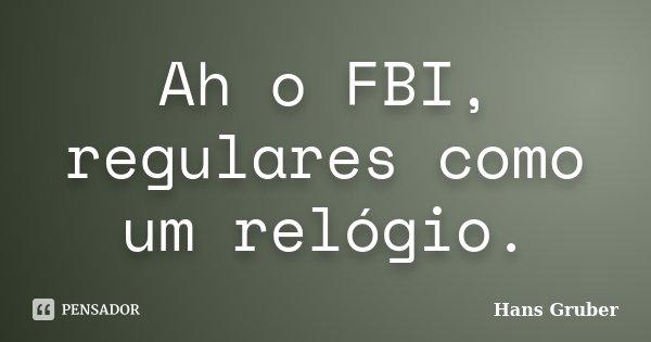 Ah o FBI, regulares como um relógio.... Frase de Hans Gruber.