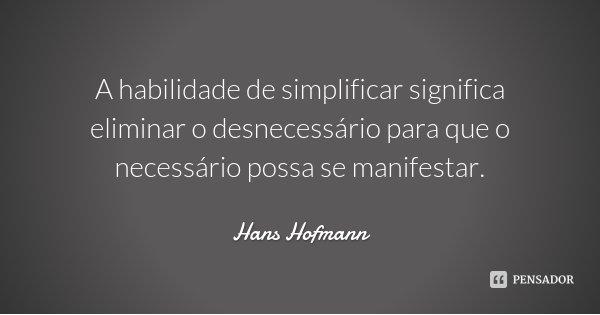 A habilidade de simplificar significa eliminar o desnecessário para que o necessário possa se manifestar.... Frase de Hans Hofmann.