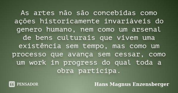 As artes não são concebidas como ações historicamente invariáveis do genero humano, nem como um arsenal de bens culturais que vivem uma existência sem tempo, ma... Frase de Hans Magnus Enzensberger.