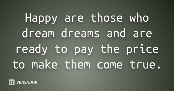 Happy are those who dream dreams and are ready to pay the price to make them come true.... Frase de Desconhecido.