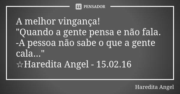 """A melhor vingança! """"Quando a gente pensa e não fala. -A pessoa não sabe o que a gente cala..."""" ☆Haredita Angel - 15.02.16... Frase de Haredita Angel."""