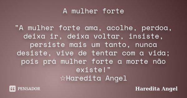 """A mulher forte """"A mulher forte ama, acolhe, perdoa, deixa ir, deixa voltar, insiste, persiste mais um tanto, nunca desiste, vive de tentar com a vida; pois... Frase de Haredita Angel."""