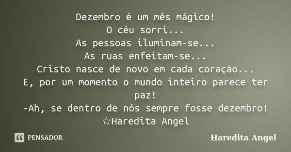 Dezembro é um mês mágico! O céu sorri... As pessoas iluminam-se... As ruas enfeitam-se... Cristo nasce de novo em cada coração... E, por um momento o mundo inte... Frase de Haredita Angel.