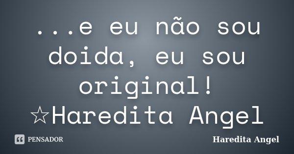 ...e eu não sou doida, eu sou original! ☆Haredita Angel... Frase de Haredita Angel.