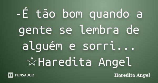 -É tão bom quando a gente se lembra de alguém e sorri... ☆Haredita Angel... Frase de Haredita Angel.