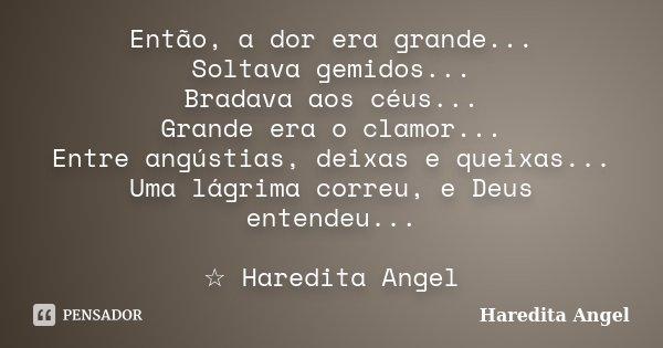 Então, a dor era grande... Soltava gemidos... Bradava aos céus... Grande era o clamor... Entre angústias, deixas e queixas... Uma lágrima correu, e Deus entende... Frase de Haredita Angel.