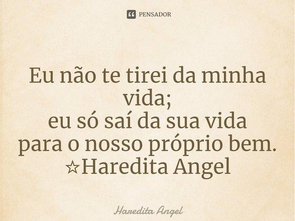 Eu não te tirei da minha vida; eu só saí da sua vida para o nosso próprio bem. ☆Haredita Angel... Frase de Haredita Angel.