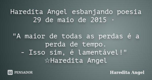 """Haredita Angel esbanjando poesia 29 de maio de 2015 · """"A maior de todas as perdas é a perda de tempo. - Isso sim, é lamentável!"""" ☆Haredita Angel... Frase de Haredita Angel."""
