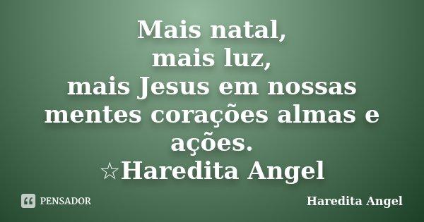 Mais natal, mais luz, mais Jesus em nossas mentes corações almas e ações. ☆Haredita Angel... Frase de Haredita Angel.