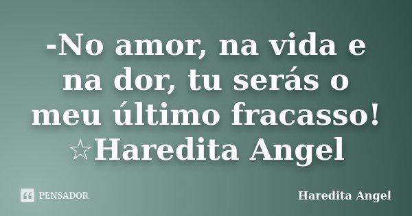 -No amor, na vida e na dor, tu serás o meu último fracasso! ☆Haredita Angel... Frase de Haredita Angel.