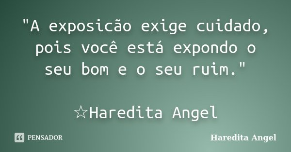 """""""A exposicão exige cuidado, pois você está expondo o seu bom e o seu ruim."""" ☆Haredita Angel... Frase de Haredita Angel."""