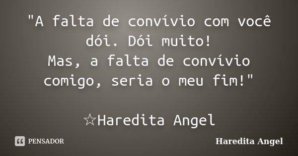 """""""A falta de convívio com você dói. Dói muito! Mas, a falta de convívio comigo, seria o meu fim!"""" ☆Haredita Angel... Frase de Haredita Angel."""