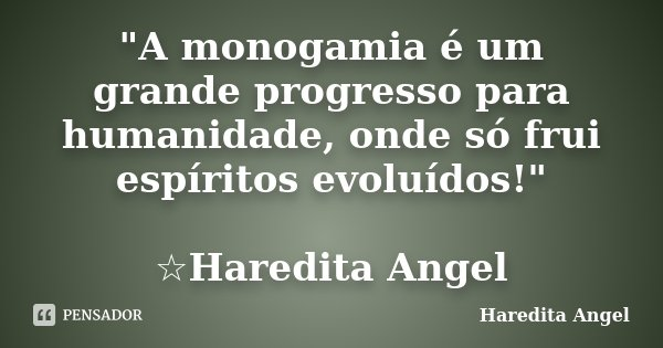 """""""A monogamia é um grande progresso para humanidade, onde só frui espíritos evoluídos!"""" ☆Haredita Angel... Frase de Haredita Angel."""