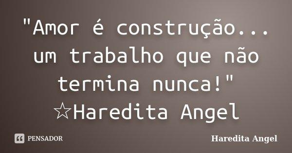 """""""Amor é construção... um trabalho que não termina nunca!"""" ☆Haredita Angel... Frase de Haredita Angel."""