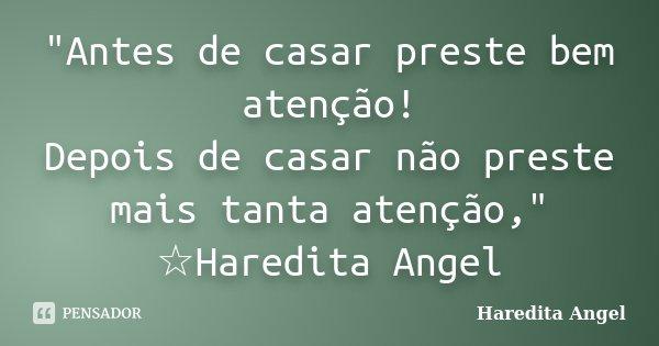 """""""Antes de casar preste bem atenção! Depois de casar não preste mais tanta atenção,"""" ☆Haredita Angel... Frase de Haredita Angel."""