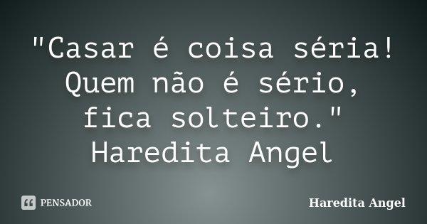 """""""Casar é coisa séria! Quem não é sério, fica solteiro."""" Haredita Angel... Frase de Haredita Angel."""