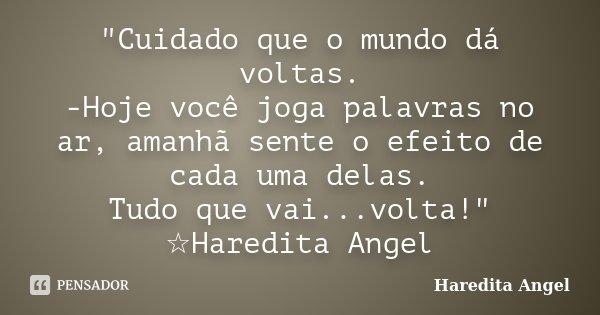 """""""Cuidado que o mundo dá voltas. -Hoje você joga palavras no ar, amanhã sente o efeito de cada uma delas. Tudo que vai...volta!"""" ☆Haredita Angel... Frase de Haredita Angel."""