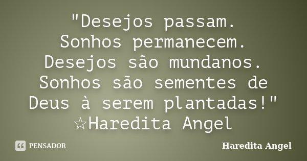 """""""Desejos passam. Sonhos permanecem. Desejos são mundanos. Sonhos são sementes de Deus à serem plantadas!"""" ☆Haredita Angel... Frase de haredita Angel."""