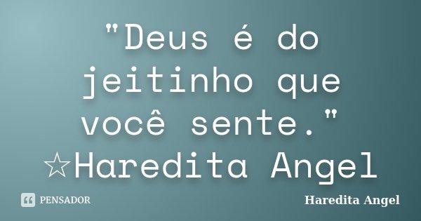 """""""Deus é do jeitinho que você sente."""" ☆Haredita Angel... Frase de haredita Angel."""
