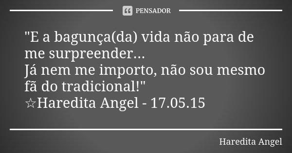 """""""E a bagunça(da) vida não para de me surpreender... Já nem me importo, não sou mesmo fã do tradicional!"""" ☆Haredita Angel - 17.05.15... Frase de Haredita Angel."""