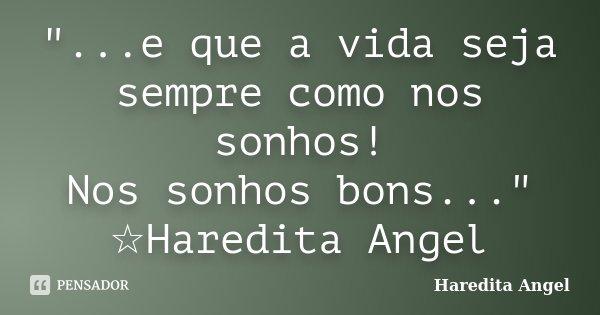 """""""...e que a vida seja sempre como nos sonhos! Nos sonhos bons..."""" ☆Haredita Angel... Frase de Haredita Angel."""