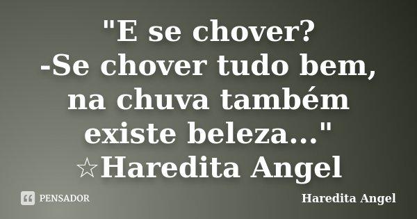 """""""E se chover? -Se chover tudo bem, na chuva também existe beleza..."""" ☆Haredita Angel... Frase de haredita Angel."""