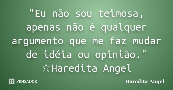 """""""Eu não sou teimosa, apenas não é qualquer argumento que me faz mudar de idéia ou opinião."""" ☆Haredita Angel... Frase de Haredita Angel."""