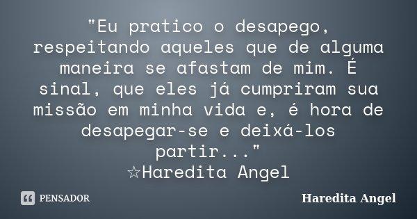 """""""Eu pratico o desapego, respeitando aqueles que de alguma maneira se afastam de mim. É sinal, que eles já cumpriram sua missão em minha vida e, é hora de d... Frase de Haredita Angel."""