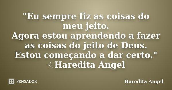 """""""Eu sempre fiz as coisas do meu jeito. Agora estou aprendendo a fazer as coisas do jeito de Deus. Estou começando a dar certo."""" ☆Haredita Angel... Frase de Haredita Angel."""