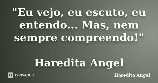 """""""Eu vejo, eu escuto, eu entendo... Mas, nem sempre compreendo!"""" Haredita Angel... Frase de Haredita Angel."""