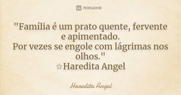 """""""Família é um prato quente, fervente e apimentado. Por vezes se engole com lágrimas nos olhos."""" ☆Haredita Angel... Frase de Haredita Angel."""