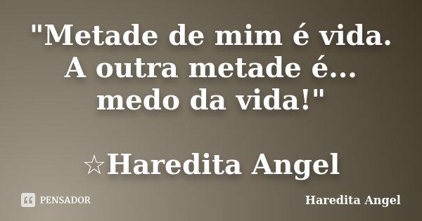 """""""Metade de mim é vida. A outra metade é... medo da vida!"""" ☆Haredita Angel... Frase de Haredita Angel."""