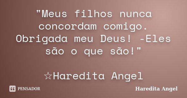 """""""Meus filhos nunca concordam comigo. Obrigada meu Deus! -Eles são o que são!"""" ☆Haredita Angel... Frase de Haredita Angel."""