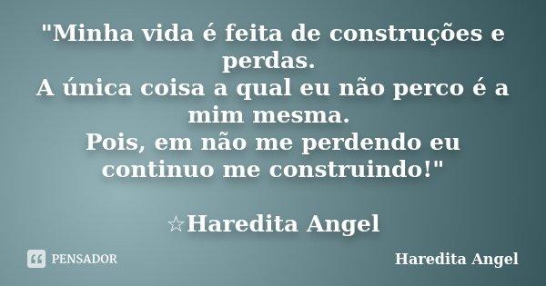 """""""Minha vida é feita de construções e perdas. A única coisa a qual eu não perco é a mim mesma. Pois, em não me perdendo eu continuo me construindo!"""" ☆H... Frase de Haredita Angel."""