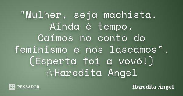 """""""Mulher, seja machista. Ainda é tempo. Caímos no conto do feminismo e nos lascamos"""". (Esperta foi a vovó!) ☆Haredita Angel... Frase de Haredita Angel."""