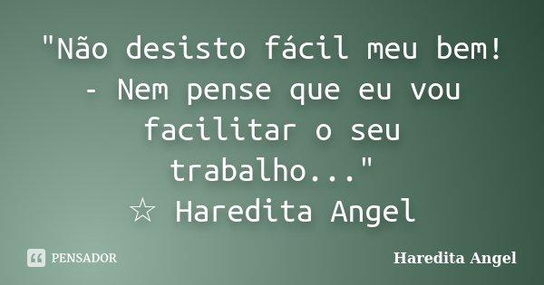 """""""Não desisto fácil meu bem! - Nem pense que eu vou facilitar o seu trabalho..."""" ☆ Haredita Angel... Frase de Haredita Angel."""